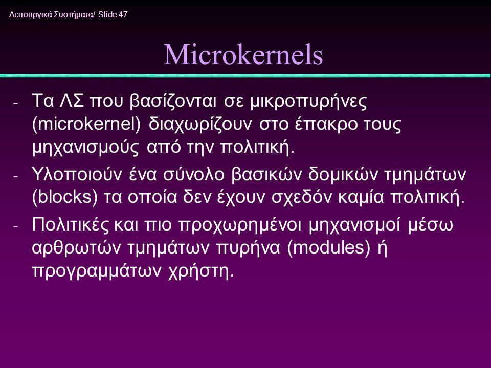 Λειτουργικά Συστήματα/ Slide 47 Microkernels - Τα ΛΣ που βασίζονται σε μικροπυρήνες (microkernel) διαχωρίζουν στο έπακρο τους μηχανισμούς από την πολι