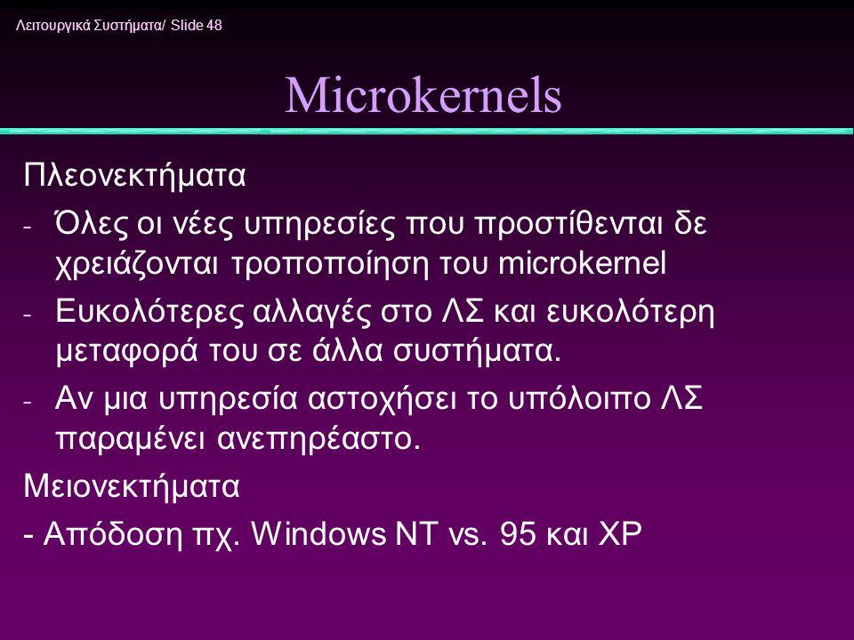 Λειτουργικά Συστήματα/ Slide 48 Microkernels Πλεονεκτήματα - Όλες οι νέες υπηρεσίες που προστίθενται δε χρειάζονται τροποποίηση του microkernel - Ευκο