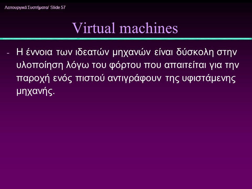 Λειτουργικά Συστήματα/ Slide 57 Virtual machines - Η έννοια των ιδεατών μηχανών είναι δύσκολη στην υλοποίηση λόγω του φόρτου που απαιτείται για την πα