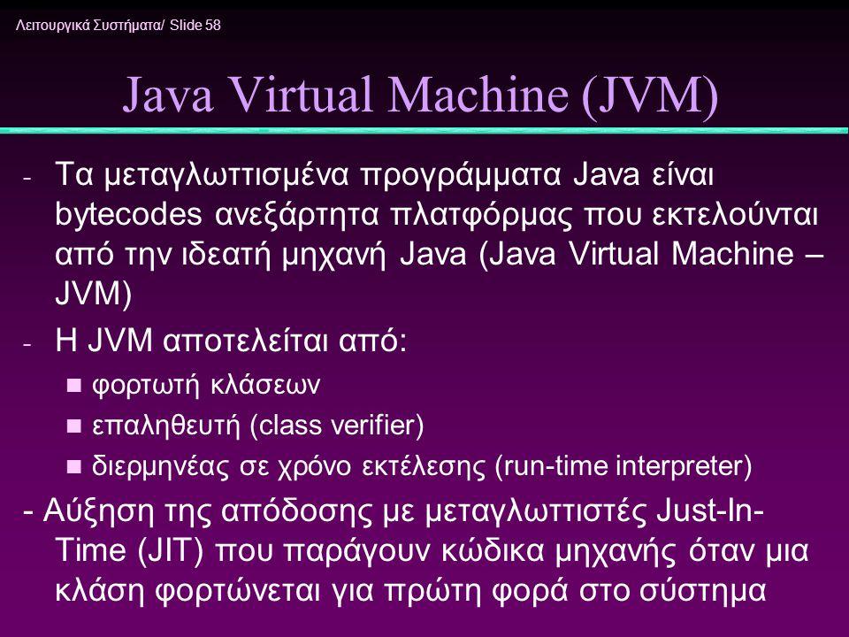 Λειτουργικά Συστήματα/ Slide 58 Java Virtual Machine (JVM) - Τα μεταγλωττισμένα προγράμματα Java είναι bytecodes ανεξάρτητα πλατφόρμας που εκτελούνται