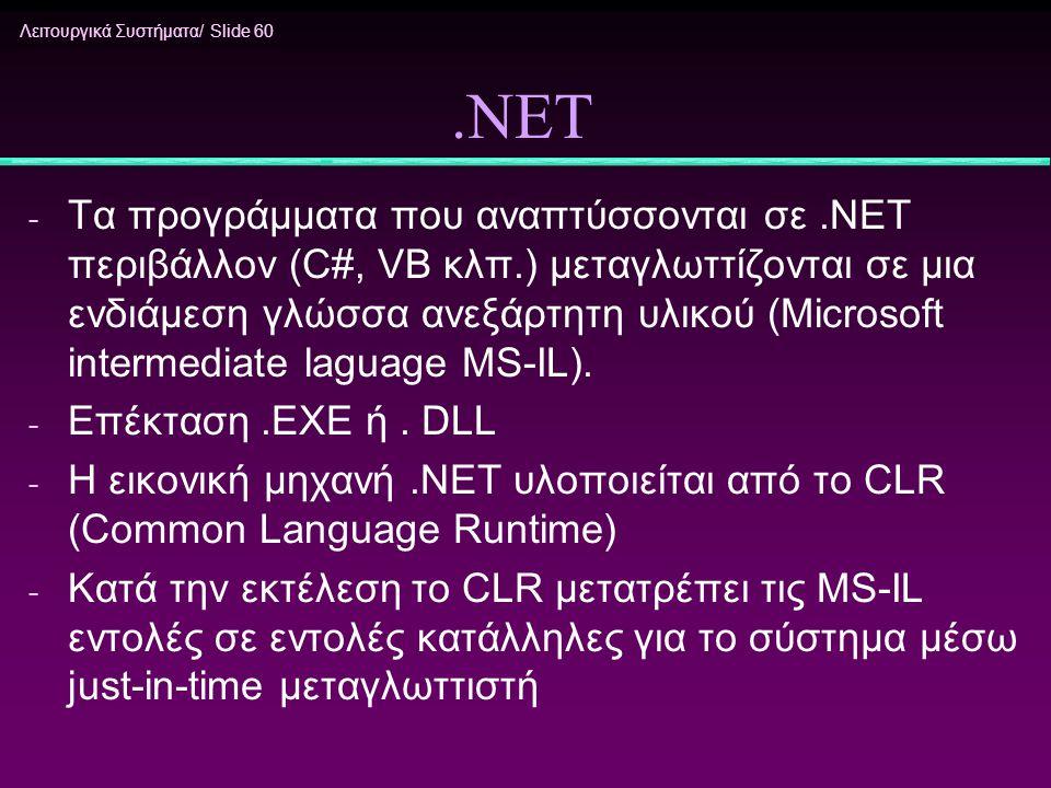 Λειτουργικά Συστήματα/ Slide 60.ΝΕΤ - Τα προγράμματα που αναπτύσσονται σε.ΝΕΤ περιβάλλον (C#, VB κλπ.) μεταγλωττίζονται σε μια ενδιάμεση γλώσσα ανεξάρ