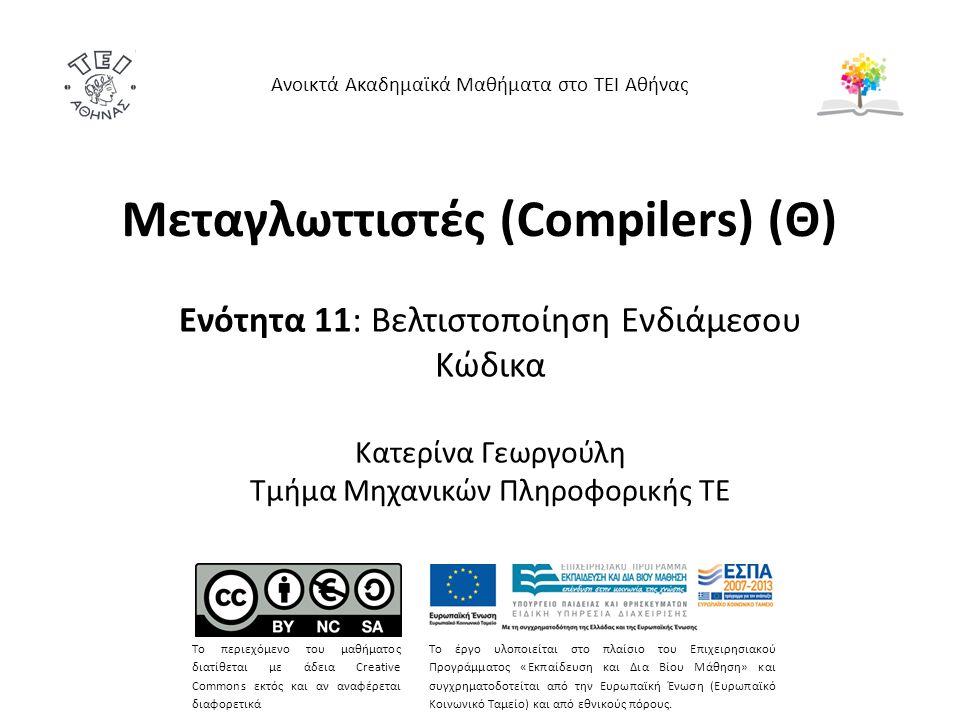 Μεταγλωττιστές (Compilers) (Θ) Ενότητα 11: Βελτιστοποίηση Ενδιάμεσου Κώδικα Κατερίνα Γεωργούλη Τμήμα Μηχανικών Πληροφορικής ΤΕ Ανοικτά Ακαδημαϊκά Μαθήματα στο ΤΕΙ Αθήνας Το περιεχόμενο του μαθήματος διατίθεται με άδεια Creative Commons εκτός και αν αναφέρεται διαφορετικά Το έργο υλοποιείται στο πλαίσιο του Επιχειρησιακού Προγράμματος «Εκπαίδευση και Δια Βίου Μάθηση» και συγχρηματοδοτείται από την Ευρωπαϊκή Ένωση (Ευρωπαϊκό Κοινωνικό Ταμείο) και από εθνικούς πόρους.