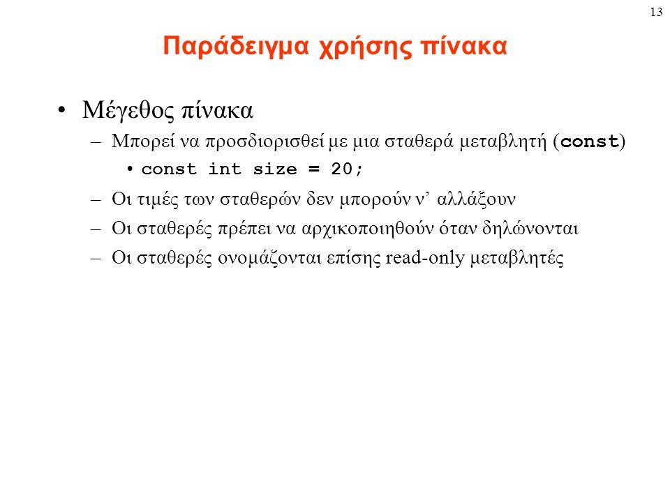 13 Παράδειγμα χρήσης πίνακα Μέγεθος πίνακα –Μπορεί να προσδιορισθεί με μια σταθερά μεταβλητή ( const ) const int size = 20; –Οι τιμές των σταθερών δεν μπορούν ν' αλλάξουν –Οι σταθερές πρέπει να αρχικοποιηθούν όταν δηλώνονται –Οι σταθερές ονομάζονται επίσης read-only μεταβλητές