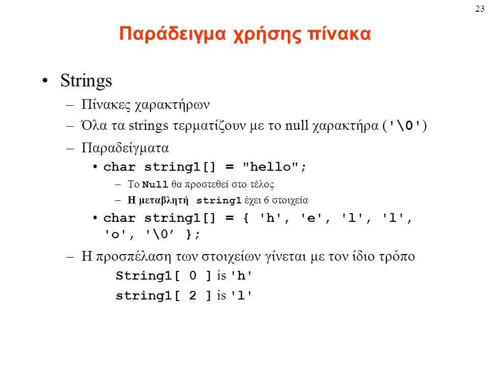 23 Παράδειγμα χρήσης πίνακα Strings –Πίνακες χαρακτήρων –Όλα τα strings τερματίζουν με το null χαρακτήρα ( \0 ) –Παραδείγματα char string1[] = hello ; –Το Null θα προστεθεί στο τέλος –Η μεταβλητή string1 έχει 6 στοιχεία char string1[] = { h , e , l , l , o , \0' }; –Η προσπέλαση των στοιχείων γίνεται με τον ίδιο τρόπο String1[ 0 ] is h string1[ 2 ] is l