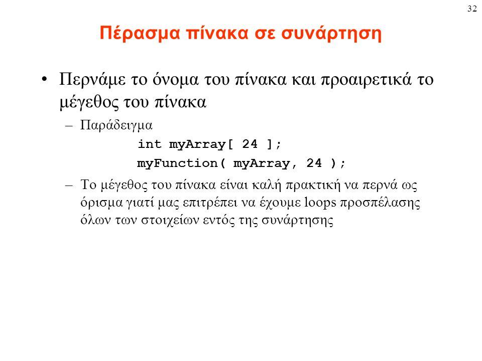 32 Πέρασμα πίνακα σε συνάρτηση Περνάμε το όνομα του πίνακα και προαιρετικά το μέγεθος του πίνακα –Παράδειγμα int myArray[ 24 ]; myFunction( myArray, 24 ); –Το μέγεθος του πίνακα είναι καλή πρακτική να περνά ως όρισμα γιατί μας επιτρέπει να έχουμε loops προσπέλασης όλων των στοιχείων εντός της συνάρτησης