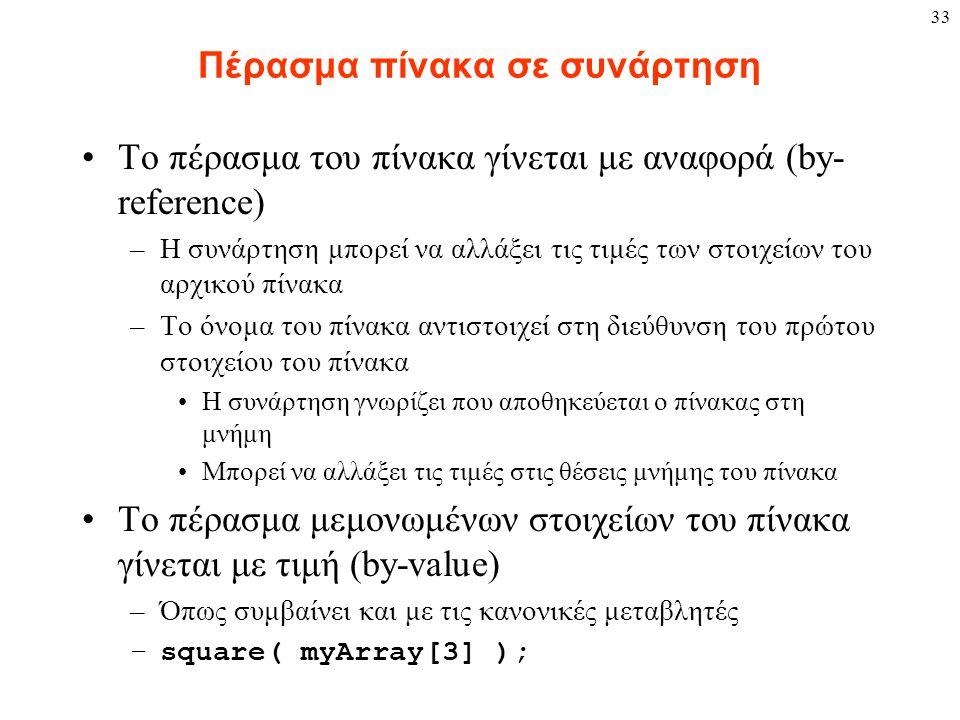 33 Πέρασμα πίνακα σε συνάρτηση Το πέρασμα του πίνακα γίνεται με αναφορά (by- reference) –Η συνάρτηση μπορεί να αλλάξει τις τιμές των στοιχείων του αρχικού πίνακα –Το όνομα του πίνακα αντιστοιχεί στη διεύθυνση του πρώτου στοιχείου του πίνακα Η συνάρτηση γνωρίζει που αποθηκεύεται ο πίνακας στη μνήμη Μπορεί να αλλάξει τις τιμές στις θέσεις μνήμης του πίνακα Το πέρασμα μεμονωμένων στοιχείων του πίνακα γίνεται με τιμή (by-value) –Όπως συμβαίνει και με τις κανονικές μεταβλητές –square( myArray[3] );