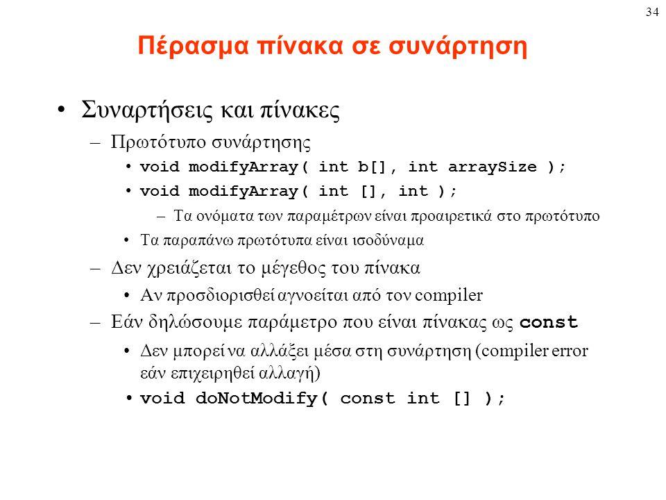 34 Πέρασμα πίνακα σε συνάρτηση Συναρτήσεις και πίνακες –Πρωτότυπο συνάρτησης void modifyArray( int b[], int arraySize ); void modifyArray( int [], int ); –Τα ονόματα των παραμέτρων είναι προαιρετικά στο πρωτότυπο Τα παραπάνω πρωτότυπα είναι ισοδύναμα –Δεν χρειάζεται το μέγεθος του πίνακα Αν προσδιορισθεί αγνοείται από τον compiler –Εάν δηλώσουμε παράμετρο που είναι πίνακας ως const Δεν μπορεί να αλλάξει μέσα στη συνάρτηση (compiler error εάν επιχειρηθεί αλλαγή) void doNotModify( const int [] );
