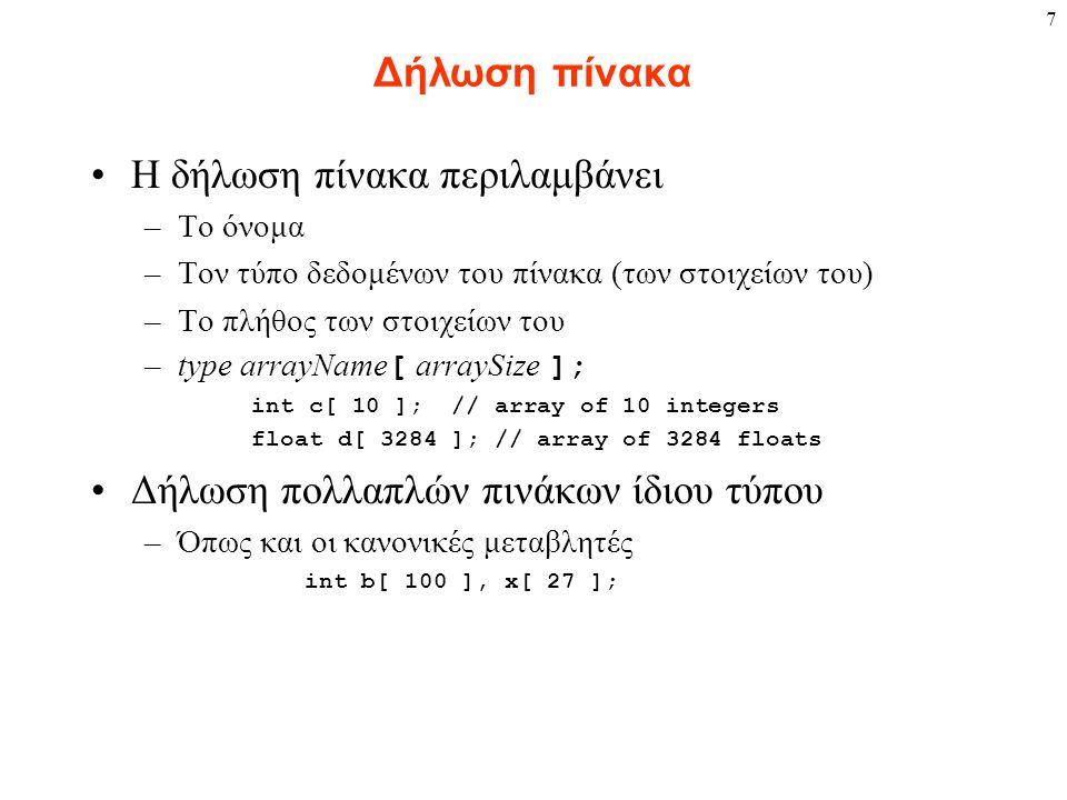 7 Δήλωση πίνακα Η δήλωση πίνακα περιλαμβάνει –Το όνομα –Τον τύπο δεδομένων του πίνακα (των στοιχείων του) –Το πλήθος των στοιχείων του –type arrayName [ arraySize ]; int c[ 10 ]; // array of 10 integers float d[ 3284 ]; // array of 3284 floats Δήλωση πολλαπλών πινάκων ίδιου τύπου –Όπως και οι κανονικές μεταβλητές int b[ 100 ], x[ 27 ];