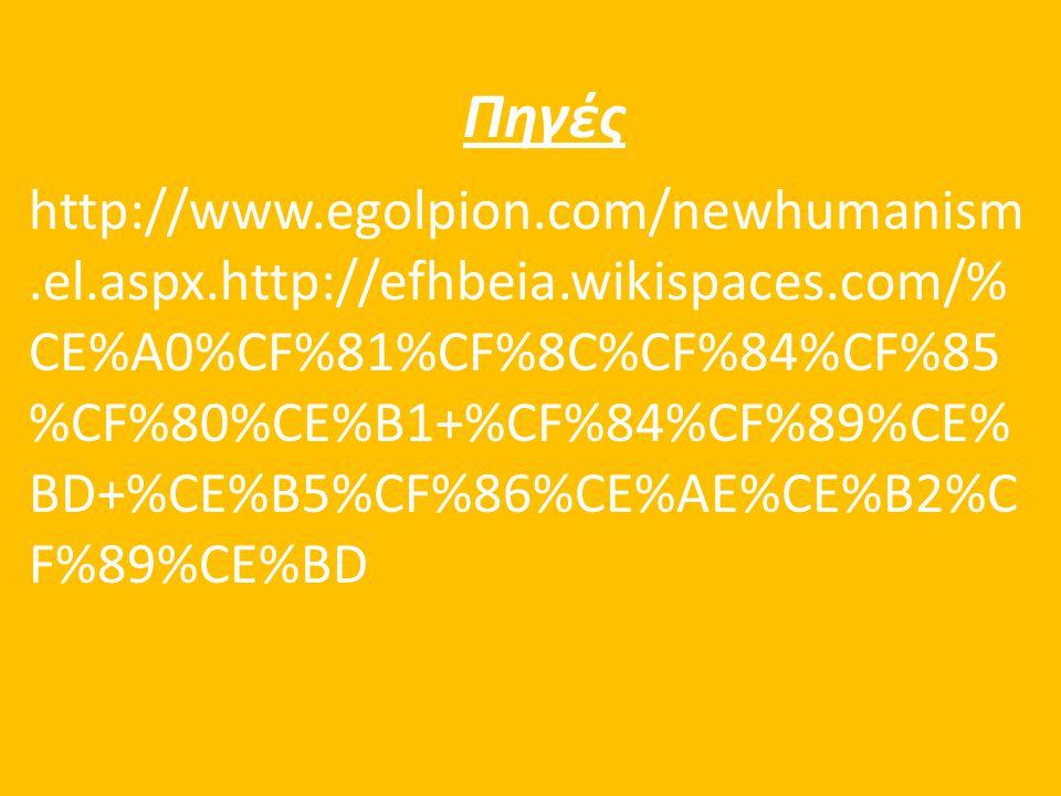 Πηγές http://www.egolpion.com/newhumanism.el.aspx.http://efhbeia.wikispaces.com/% CE%A0%CF%81%CF%8C%CF%84%CF%85 %CF%80%CE%B1+%CF%84%CF%89%CE% BD+%CE%B5%CF%86%CE%AE%CE%B2%C F%89%CE%BD
