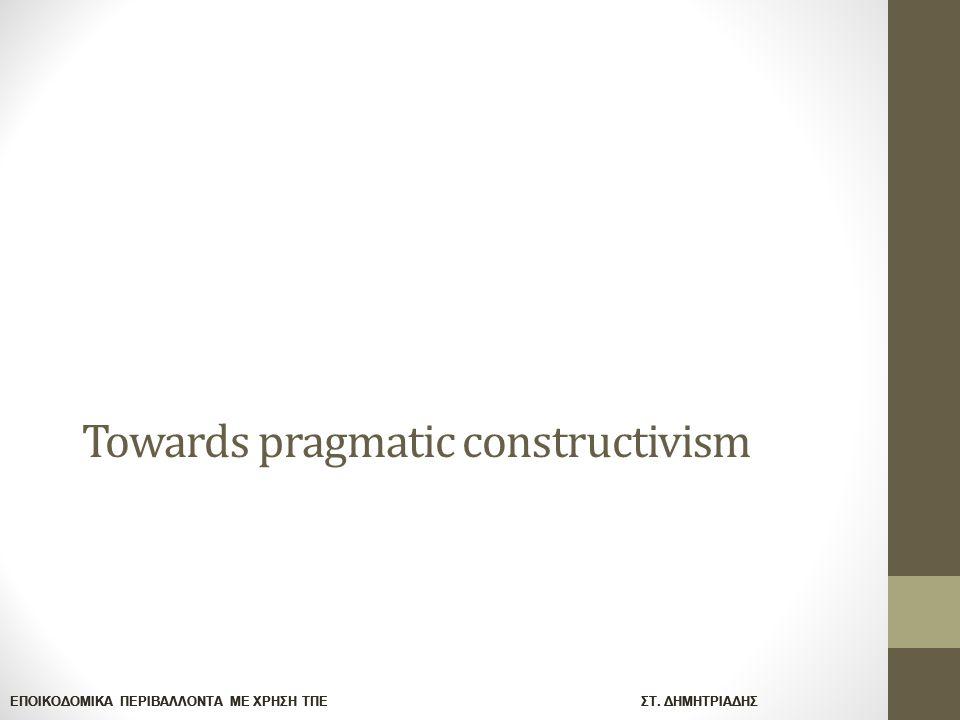 ΕΠΟΙΚΟΔΟΜΙΚΑ ΠΕΡΙΒΑΛΛΟΝΤΑ ΜΕ ΧΡΗΣΗ ΤΠΕ ΣΤ. ΔΗΜΗΤΡΙΑΔΗΣ Towards pragmatic constructivism