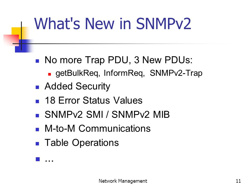 11 Network Management What s New in SNMPv2 No more Trap PDU, 3 New PDUs: getBulkReq, InformReq, SNMPv2-Trap Added Security 18 Error Status Values SNMPv2 SMI / SNMPv2 MIB M-to-M Communications Table Operations...