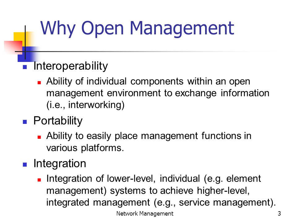 3 Network Management Why Open Management Interoperability Ability of individual components within an open management environment to exchange information (i.e., interworking) Portability Ability to easily place management functions in various platforms.