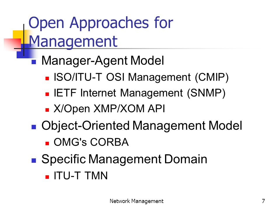 7 Network Management Open Approaches for Management Manager-Agent Model ISO/ITU-T OSI Management (CMIP) IETF Internet Management (SNMP) X/Open XMP/XOM API Object-Oriented Management Model OMG s CORBA Specific Management Domain ITU-T TMN