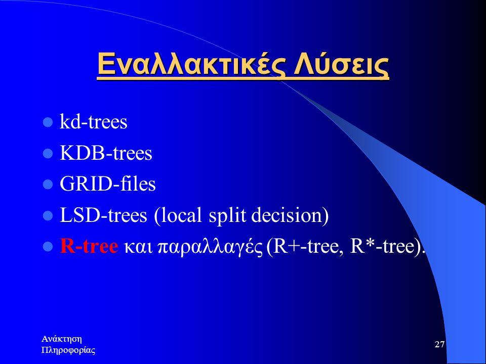 Ανάκτηση Πληροφορίας 27 Εναλλακτικές Λύσεις kd-trees KDB-trees GRID-files LSD-trees (local split decision) R-tree και παραλλαγές (R+-tree, R*-tree).