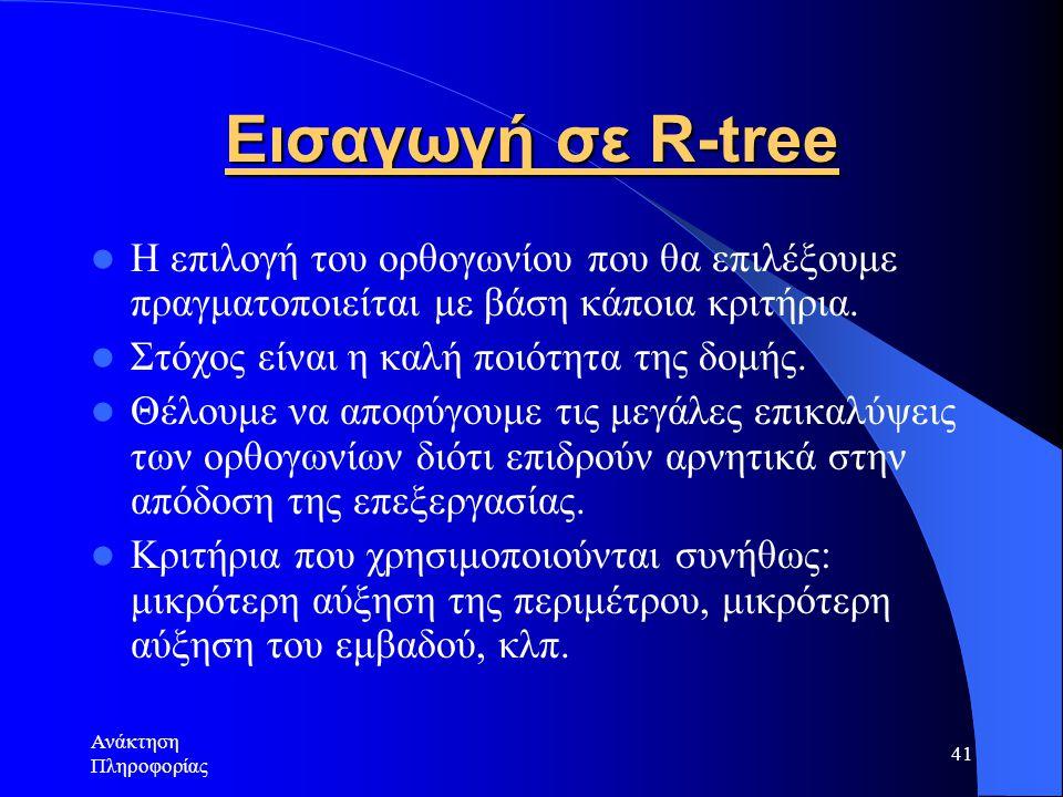 Ανάκτηση Πληροφορίας 41 Εισαγωγή σε R-tree Η επιλογή του ορθογωνίου που θα επιλέξουμε πραγματοποιείται με βάση κάποια κριτήρια.