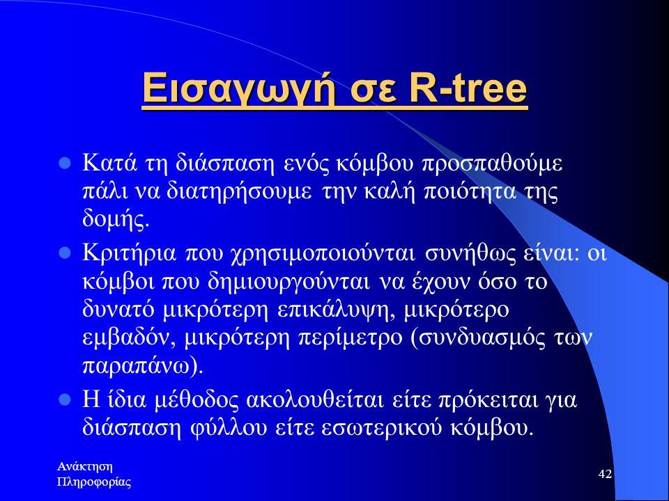 Ανάκτηση Πληροφορίας 42 Εισαγωγή σε R-tree Κατά τη διάσπαση ενός κόμβου προσπαθούμε πάλι να διατηρήσουμε την καλή ποιότητα της δομής.