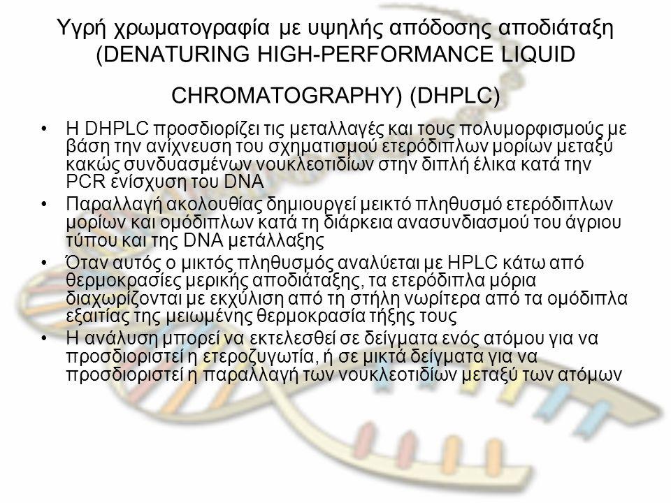 Υγρή χρωματογραφία με υψηλής απόδοσης αποδιάταξη (DENATURING HIGH-PERFORMANCE LIQUID CHROMATOGRAPHY) (DHPLC) Η DHPLC προσδιορίζει τις μεταλλαγές και τους πολυμορφισμούς με βάση την ανίχνευση του σχηματισμού ετερόδιπλων μορίων μεταξύ κακώς συνδυασμένων νουκλεοτιδίων στην διπλή έλικα κατά την PCR ενίσχυση του DNA Παραλλαγή ακολουθίας δημιουργεί μεικτό πληθυσμό ετερόδιπλων μορίων και ομόδιπλων κατά τη διάρκεια ανασυνδιασμού του άγριου τύπου και της DNA μετάλλαξης Όταν αυτός ο μικτός πληθυσμός αναλύεται με HPLC κάτω από θερμοκρασίες μερικής αποδιάταξης, τα ετερόδιπλα μόρια διαχωρίζονται με εκχύλιση από τη στήλη νωρίτερα από τα ομόδιπλα εξαιτίας της μειωμένης θερμοκρασία τήξης τους Η ανάλυση μπορεί να εκτελεσθεί σε δείγματα ενός ατόμου για να προσδιοριστεί η ετεροζυγωτία, ή σε μικτά δείγματα για να προσδιοριστεί η παραλλαγή των νουκλεοτιδίων μεταξύ των ατόμων