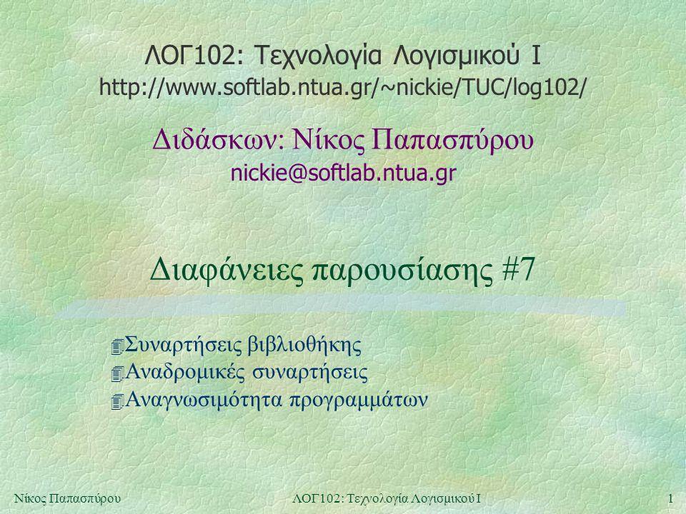 ΛΟΓ102: Τεχνολογία Λογισμικού Ι nickie@softlab.ntua.gr Διδάσκων: Νίκος Παπασπύρου http://www.softlab.ntua.gr/~nickie/TUC/log102/ 1Νίκος ΠαπασπύρουΛΟΓ102: Τεχνολογία Λογισμικού Ι Διαφάνειες παρουσίασης #7 4 Συναρτήσεις βιβλιοθήκης 4 Αναδρομικές συναρτήσεις 4 Αναγνωσιμότητα προγραμμάτων