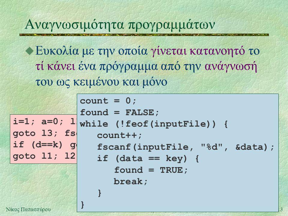 13Νίκος ΠαπασπύρουΛΟΓ102: Τεχνολογία Λογισμικού Ι Αναγνωσιμότητα προγραμμάτων u Ευκολία με την οποία γίνεται κατανοητό το τί κάνει ένα πρόγραμμα από την ανάγνωσή του ως κειμένου και μόνο i=1; a=0; l1:if (feof(f)) goto l3; fscanf(f, %d , &d); if (d==k) goto l2; i++; goto l1; l2:a=1; l3: count = 0; found = FALSE; while (!feof(inputFile)) { count++; fscanf(inputFile, %d , &data); if (data == key) { found = TRUE; break; } }