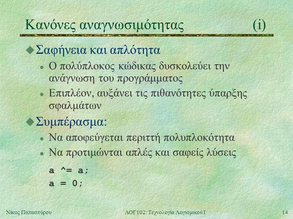 14Νίκος ΠαπασπύρουΛΟΓ102: Τεχνολογία Λογισμικού Ι Κανόνες αναγνωσιμότητας(i) u Σαφήνεια και απλότητα l Ο πολύπλοκος κώδικας δυσκολεύει την ανάγνωση του προγράμματος l Επιπλέον, αυξάνει τις πιθανότητες ύπαρξης σφαλμάτων u Συμπέρασμα: l Να αποφεύγεται περιττή πολυπλοκότητα l Να προτιμώνται απλές και σαφείς λύσεις a ^= a; a = 0;