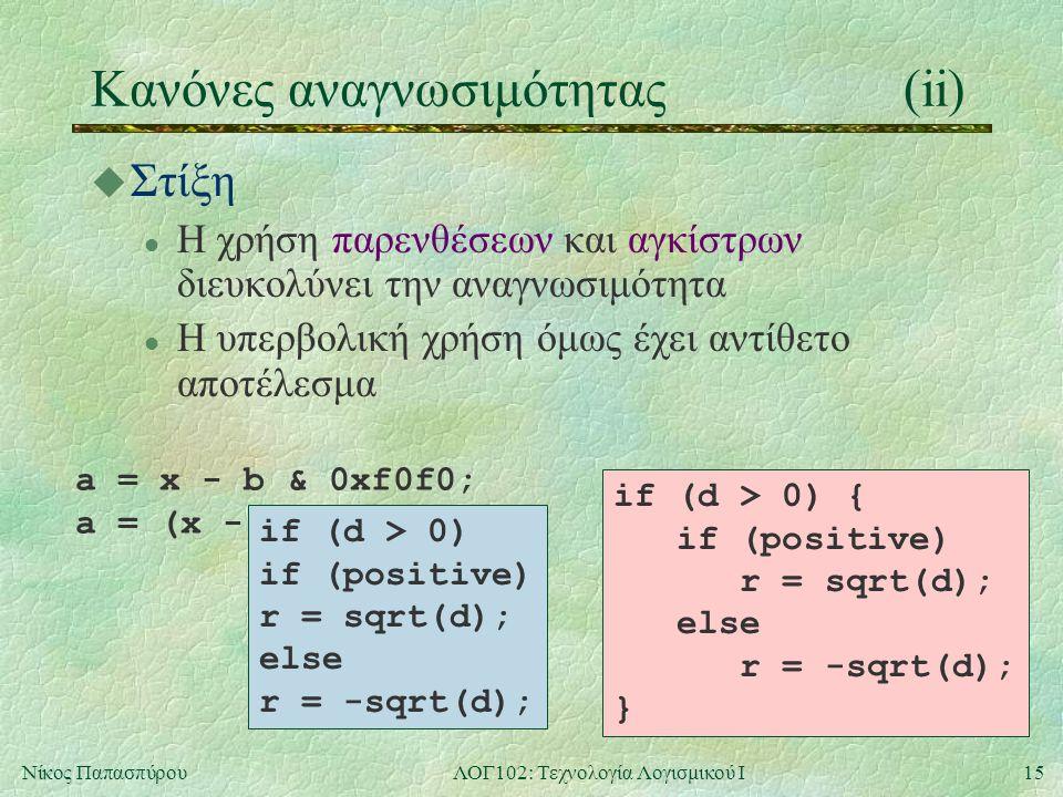 15Νίκος ΠαπασπύρουΛΟΓ102: Τεχνολογία Λογισμικού Ι Κανόνες αναγνωσιμότητας(ii) u Στίξη l Η χρήση παρενθέσεων και αγκίστρων διευκολύνει την αναγνωσιμότητα l Η υπερβολική χρήση όμως έχει αντίθετο αποτέλεσμα a = x - b & 0xf0f0; a = (x - b) & 0xf0f0; if (d > 0) if (positive) r = sqrt(d); else r = -sqrt(d); if (d > 0) { if (positive) r = sqrt(d); else r = -sqrt(d); }