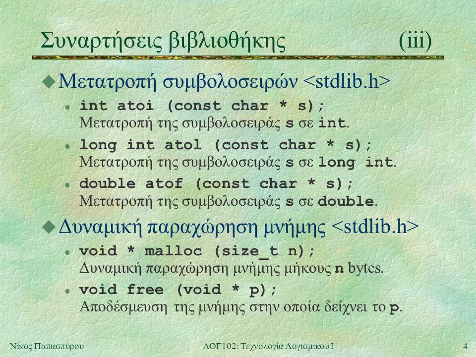 4Νίκος ΠαπασπύρουΛΟΓ102: Τεχνολογία Λογισμικού Ι Συναρτήσεις βιβλιοθήκης(iii) u Μετατροπή συμβολοσειρών l int atoi (const char * s); Μετατροπή της συμβολοσειράς s σε int.