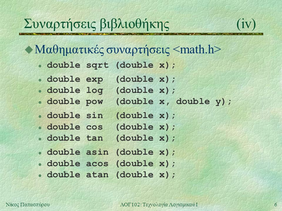 6Νίκος ΠαπασπύρουΛΟΓ102: Τεχνολογία Λογισμικού Ι Συναρτήσεις βιβλιοθήκης(iv) u Μαθηματικές συναρτήσεις double sqrt (double x); double exp (double x); double log (double x); double pow (double x, double y); double sin (double x); double cos (double x); l double tan (double x); double asin (double x); double acos (double x); l double atan (double x);