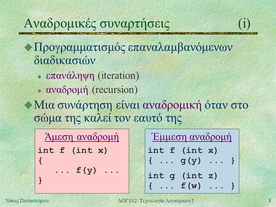 8Νίκος ΠαπασπύρουΛΟΓ102: Τεχνολογία Λογισμικού Ι Αναδρομικές συναρτήσεις(i) u Προγραμματισμός επαναλαμβανόμενων διαδικασιών l επανάληψη (iteration) l αναδρομή (recursion) u Μια συνάρτηση είναι αναδρομική όταν στο σώμα της καλεί τον εαυτό της Έμμεση αναδρομή int f (int x) {...