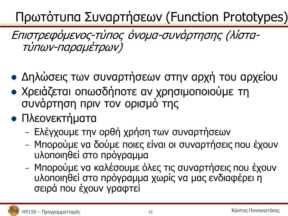 ΗΥ150 – Προγραμματισμός Κώστας Παναγιωτάκης 13 Πρωτότυπα Συναρτήσεων (Function Prototypes) Επιστρεφόμενος-τύπος όνομα-συνάρτησης (λίστα- τύπων-παραμέτρων) Δηλώσεις των συναρτήσεων στην αρχή του αρχείου Χρειάζεται οπωσδήποτε αν χρησιμοποιούμε τη συνάρτηση πριν τον ορισμό της Πλεονεκτήματα – Ελέγχουμε την ορθή χρήση των συναρτήσεων – Μπορούμε να δούμε ποιες είναι οι συναρτήσεις που έχουν υλοποιηθεί στο πρόγραμμα – Μπορούμε να καλέσουμε όλες τις συναρτήσεις που έχουν υλοποιηθεί στο πρόγραμμα χωρίς να μας ενδιαφέρει η σειρά που έχουν γραφτεί