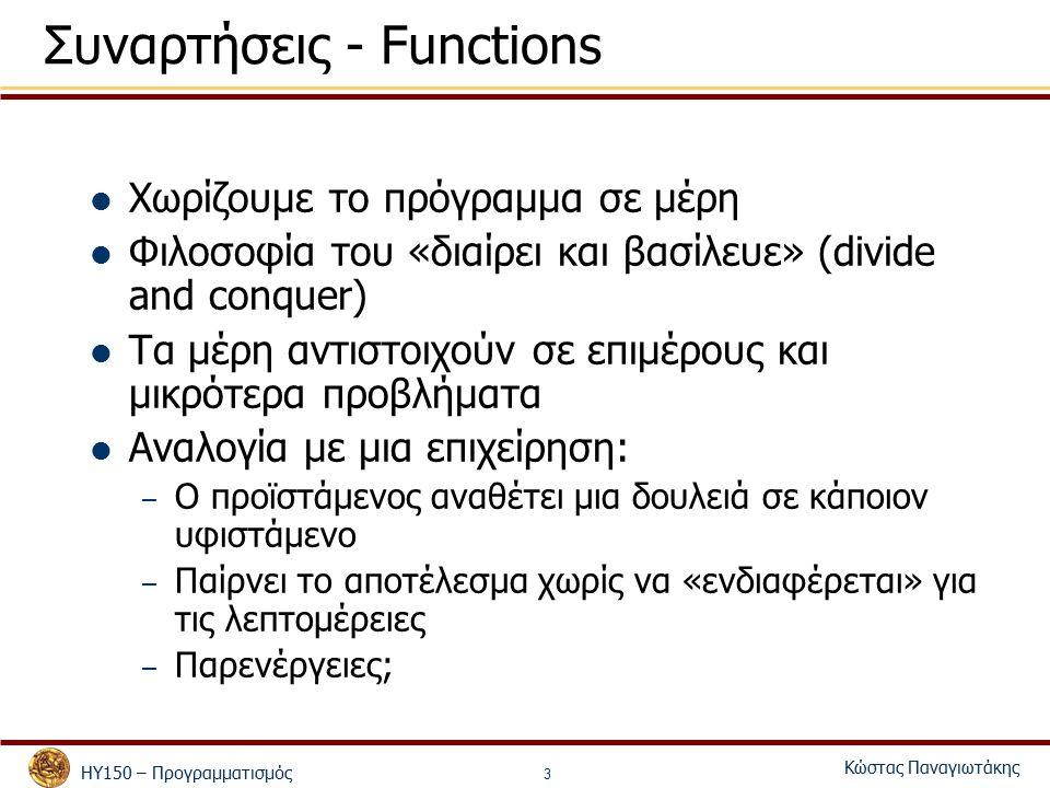 ΗΥ150 – Προγραμματισμός Κώστας Παναγιωτάκης 3 Συναρτήσεις - Functions Χωρίζουμε το πρόγραμμα σε μέρη Φιλοσοφία του «διαίρει και βασίλευε» (divide and conquer) Τα μέρη αντιστοιχούν σε επιμέρους και μικρότερα προβλήματα Αναλογία με μια επιχείρηση: – Ο προϊστάμενος αναθέτει μια δουλειά σε κάποιον υφιστάμενο – Παίρνει το αποτέλεσμα χωρίς να «ενδιαφέρεται» για τις λεπτομέρειες – Παρενέργειες;