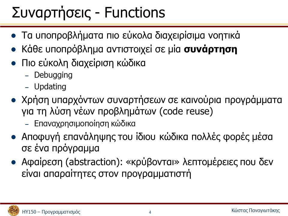 ΗΥ150 – Προγραμματισμός Κώστας Παναγιωτάκης 4 Συναρτήσεις - Functions Τα υποπροβλήματα πιο εύκολα διαχειρίσιμα νοητικά Κάθε υποπρόβλημα αντιστοιχεί σε