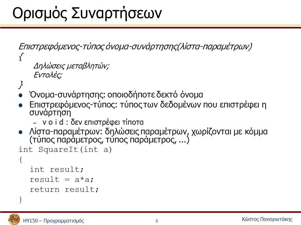 ΗΥ150 – Προγραμματισμός Κώστας Παναγιωτάκης 6 Ορισμός Συναρτήσεων Επιστρεφόμενος-τύπος όνομα-συνάρτησης(λίστα-παραμέτρων) { Δηλώσεις μεταβλητών; Εντολές; } Όνομα-συνάρτησης: οποιοδήποτε δεκτό όνομα Επιστρεφόμενος-τύπος: τύπος των δεδομένων που επιστρέφει η συνάρτηση – v o i d : δεν επιστρέφει τίποτα Λίστα-παραμέτρων: δηλώσεις παραμέτρων, χωρίζονται με κόμμα (τύπος παράμετρος, τύπος παράμετρος,...) int SquareIt(int a) { int result; result = a*a; return result; }