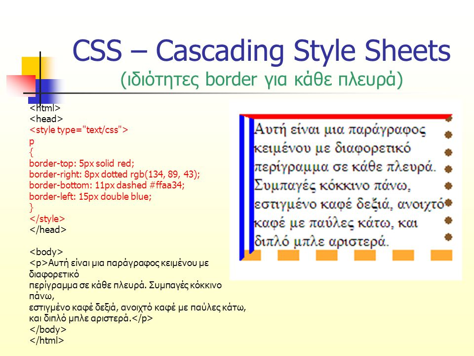 CSS – Cascading Style Sheets (ιδιότητες border για κάθε πλευρά) p { border-top: 5px solid red; border-right: 8px dotted rgb(134, 89, 43); border-bottom: 11px dashed #ffaa34; border-left: 15px double blue; } Αυτή είναι μια παράγραφος κειμένου με διαφορετικό περίγραμμα σε κάθε πλευρά.