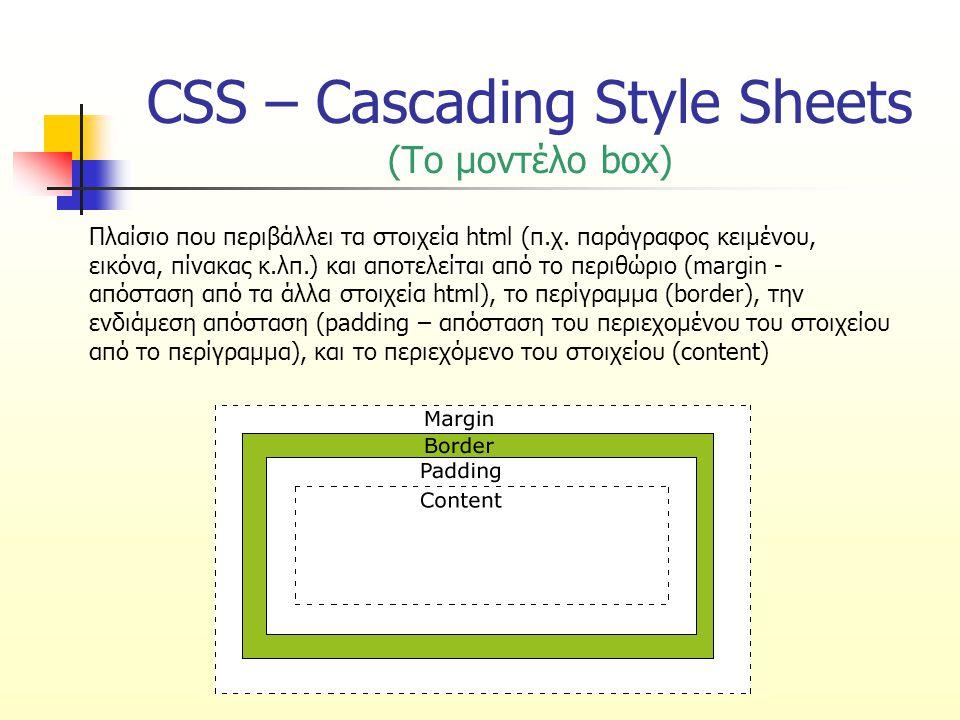 CSS – Cascading Style Sheets (ιδιότητες border για κάθε πλευρά) p { border-top: 5px solid red; border-right: 8px dotted rgb(134, 89, 43); border-bottom: 11px dashed #ffaa34; border-left: 15px double blue; } Αυτή είναι μια παράγραφος κειμένου με διαφορετικό περίγραμμα σε κάθε πλευρά.