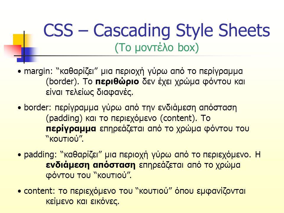 CSS – Cascading Style Sheets (Το μοντέλο box) Οι ιδιότητες width και height καθορίζουν το πλάτος και το ύψος του περιεχομένου του στοιχείου Το συνολικό ύψος και πλάτος του στοιχείου υπολογίζονται με τις παρακάτω σχέσεις: Συνολικό ύψος = height + πάνω padding + κάτω padding + πάνω border + κάτω border + πάνω margin + κάτω margin Συνολικό πλάτος = width + δεξιό padding + αριστερό padding + δεξιό border + αριστερό border + δεξιό margin + αριστερό margin Στον Internet Explorer, το width περιλαμβάνει το border και το padding, εκτός αν προστεθεί μια δήλωση DOCTYPE, όπως στο επόμενο παράδειγμα.
