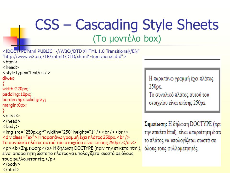 CSS – Cascading Style Sheets (Το μοντέλο box) div.ex { width:220px; padding:10px; border:5px solid gray; margin:0px; } Η παραπάνω γραμμή έχει πλάτος 250px.