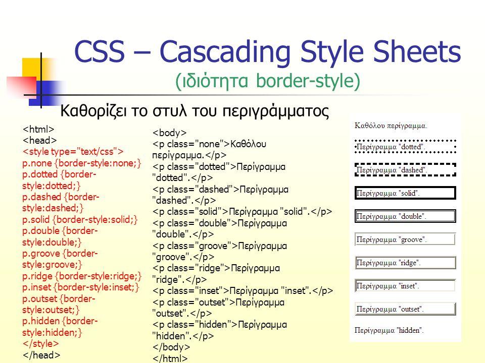 CSS – Cascading Style Sheets (ιδιότητα border-style) Καθορίζει το στυλ του περιγράμματος p.none {border-style:none;} p.dotted {border- style:dotted;} p.dashed {border- style:dashed;} p.solid {border-style:solid;} p.double {border- style:double;} p.groove {border- style:groove;} p.ridge {border-style:ridge;} p.inset {border-style:inset;} p.outset {border- style:outset;} p.hidden {border- style:hidden;} Καθόλου περίγραμμα.