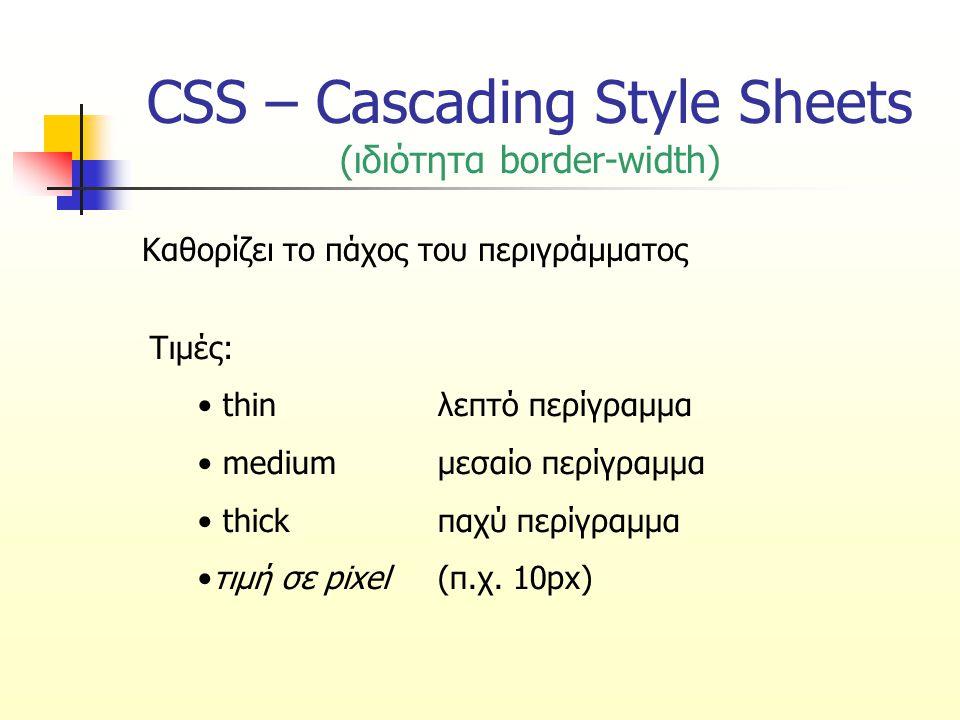 CSS – Cascading Style Sheets (ιδιότητα border-width – Παράδειγμα) border-width:thin medium thick 10px; Επάνω πλευρά λεπτή: thin Δεξιά πλευρά μεσαίου πάχους: medium Κάτω πλευρά παχιά: thick Αριστερή πλευρά: 10px border-width:thin medium thick; Επάνω πλευρά λεπτή: thin Δεξιά και αριστερή πλευρά: medium Κάτω πλευρά παχιά: thick border-width:thin medium; Πάνω και κάτω πλευρά: thin Δεξιά και αριστερή πλευρά: medium border-width:thin; Όλες οι πλευρές: thin