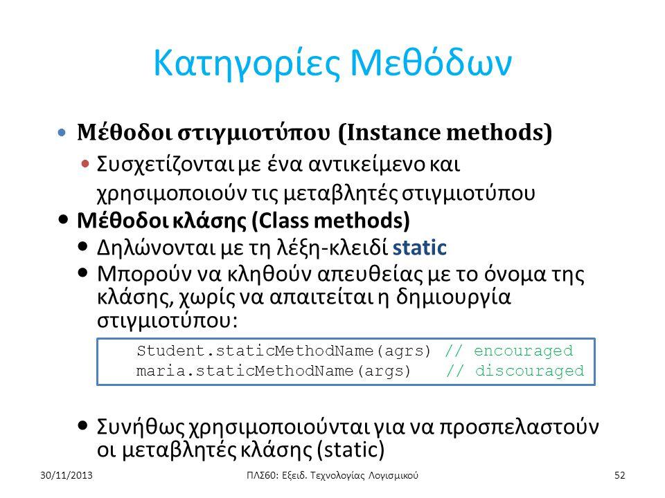 Κατηγορίες Μεθόδων - Ορατότητα Μέθοδοι Στιγμιοτύπου: – Μπορούν να προσπελάσουν απευθείας: Μεταβλητές στιγμιοτύπου και μεθόδους στιγμιοτύπου Μεταβλητές κλάσης και μεθόδους κλάσης Μέθοδοι Κλάσης: – Μπορούν να προσπελάσουν απευθείας μεταβλητές κλάσης και μεθόδους κλάσης – Δεν μπορούν να προσπελάσουν απευθείας μεταβλητές στιγμιοτύπου ή μεθόδους στιγμιοτύπου Πρέπει να χρησιμοποιηθεί αναφορά σε αντικείμενο – Δεν μπορούν να χρησιμοποιήσουν το this ΠΛΣ60: Εξειδ.