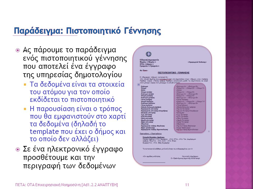  Ας πάρουμε το παράδειγμα ενός πιστοποιητικού γέννησης που αποτελεί ένα έγγραφο της υπηρεσίας δημοτολογίου  Τα δεδομένα είναι τα στοιχεία του ατόμου για τον οποίο εκδίδεται το πιστοποιητικό  Η παρουσίαση είναι ο τρόπος που θα εμφανιστούν στο χαρτί τα δεδομένα (δηλαδή το template που έχει ο δήμος και το οποίο δεν αλλάζει)  Σε ένα ηλεκτρονικό έγγραφο προσθέτουμε και την περιγραφή των δεδομένων 11 ΠΕΤΑ: ΟΤΑ Επιχειρησιακή Νοημοσύνη [Ad1.2.2 ΑΝΑΠΤΥΞΗ]