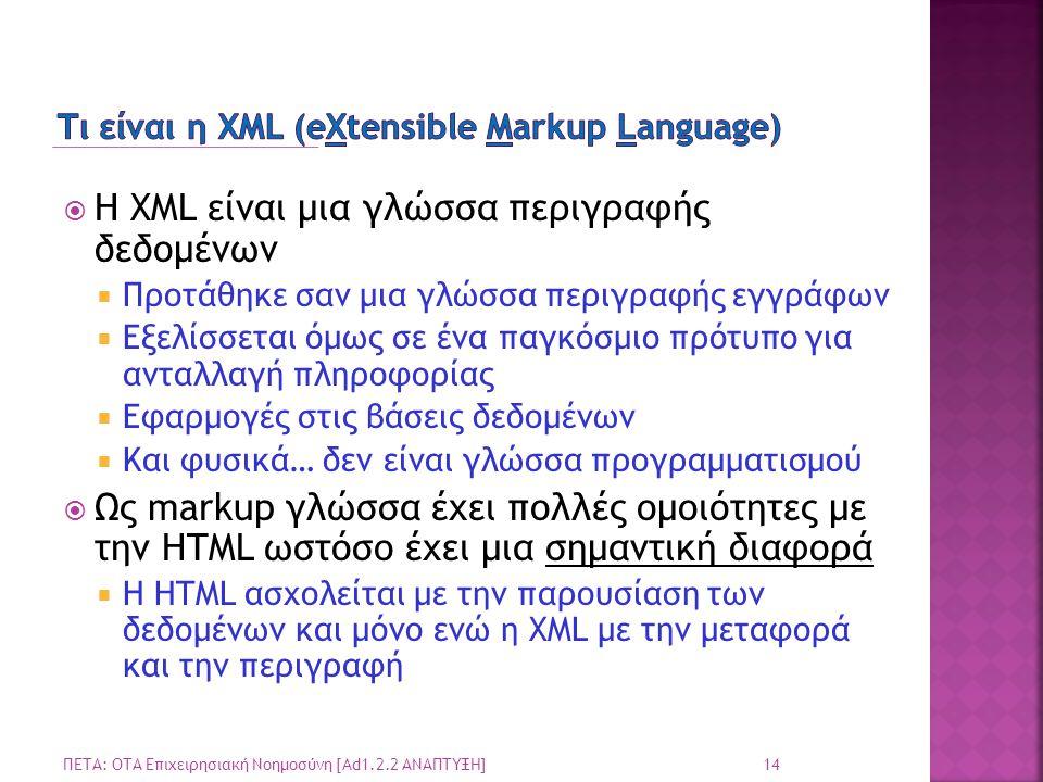  Η XML είναι μια γλώσσα περιγραφής δεδομένων  Προτάθηκε σαν μια γλώσσα περιγραφής εγγράφων  Εξελίσσεται όμως σε ένα παγκόσμιο πρότυπο για ανταλλαγή πληροφορίας  Εφαρμογές στις βάσεις δεδομένων  Και φυσικά… δεν είναι γλώσσα προγραμματισμού  Ως markup γλώσσα έχει πολλές ομοιότητες με την HTML ωστόσο έχει μια σημαντική διαφορά  Η HTML ασχολείται με την παρουσίαση των δεδομένων και μόνο ενώ η XML με την μεταφορά και την περιγραφή 14 ΠΕΤΑ: ΟΤΑ Επιχειρησιακή Νοημοσύνη [Ad1.2.2 ΑΝΑΠΤΥΞΗ]