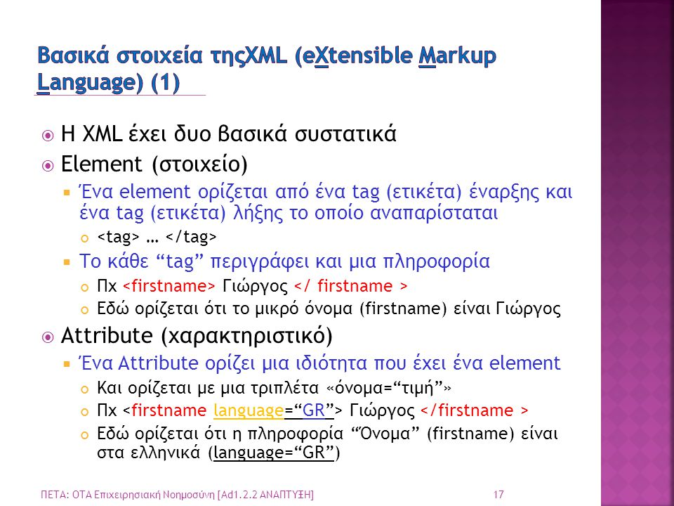  Η XML έχει δυο βασικά συστατικά  Element (στοιχείο)  Ένα element ορίζεται από ένα tag (ετικέτα) έναρξης και ένα tag (ετικέτα) λήξης το οποίο αναπαρίσταται …  Το κάθε tag περιγράφει και μια πληροφορία Πχ Γιώργος Εδώ ορίζεται ότι το μικρό όνομα (firstname) είναι Γιώργος  Attribute (χαρακτηριστικό)  Ένα Attribute ορίζει μια ιδιότητα που έχει ένα element Και ορίζεται με μια τριπλέτα «όνομα= τιμή » Πχ Γιώργος Εδώ ορίζεται ότι η πληροφορία Όνομα (firstname) είναι στα ελληνικά (language= GR ) 17 ΠΕΤΑ: ΟΤΑ Επιχειρησιακή Νοημοσύνη [Ad1.2.2 ΑΝΑΠΤΥΞΗ]
