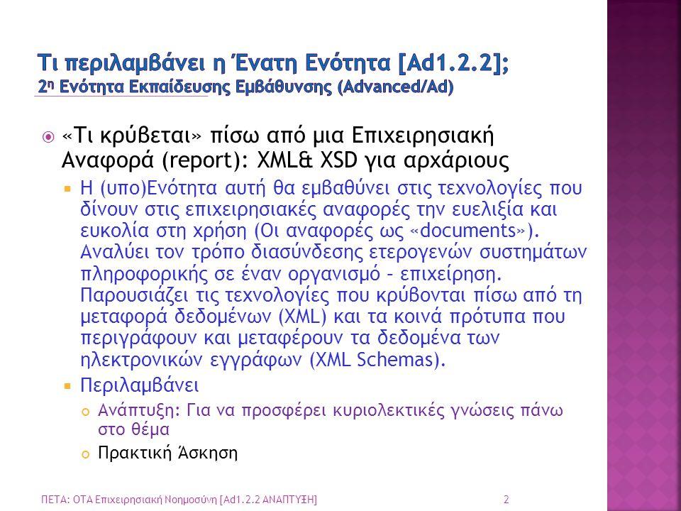  «Τι κρύβεται» πίσω από μια Επιχειρησιακή Αναφορά (report): XML& XSD για αρχάριους  Η (υπο)Ενότητα αυτή θα εμβαθύνει στις τεχνολογίες που δίνουν στις επιχειρησιακές αναφορές την ευελιξία και ευκολία στη χρήση (Οι αναφορές ως «documents»).