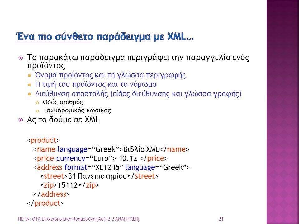  Το παρακάτω παράδειγμα περιγράφει την παραγγελία ενός προϊόντος  Όνομα προϊόντος και τη γλώσσα περιγραφής  Η τιμή του προϊόντος και το νόμισμα  Διεύθυνση αποστολής (είδος διεύθυνσης και γλώσσα γραφής) Οδός αριθμός Ταχυδρομικός κώδικας  Ας το δούμε σε XML 21 ΠΕΤΑ: ΟΤΑ Επιχειρησιακή Νοημοσύνη [Ad1.2.2 ΑΝΑΠΤΥΞΗ] Βιβλίο XML 40.12 31 Πανεπιστημίου 15112