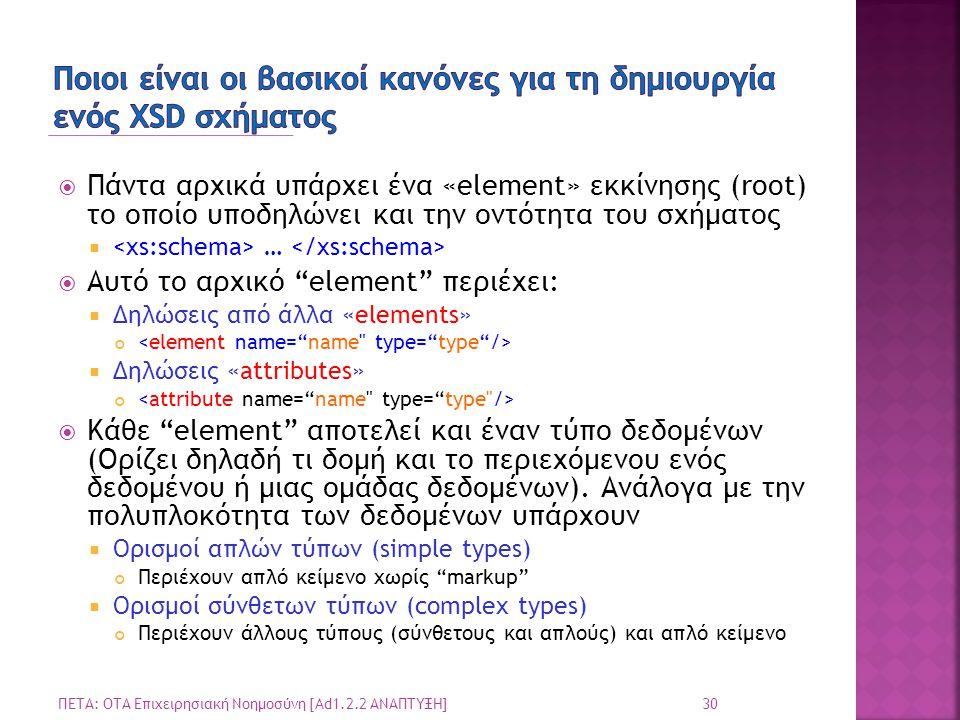  Πάντα αρχικά υπάρχει ένα «element» εκκίνησης (root) το οποίο υποδηλώνει και την οντότητα του σχήματος  …  Αυτό το αρχικό element περιέχει:  Δηλώσεις από άλλα «elements»  Δηλώσεις «attributes»  Κάθε element αποτελεί και έναν τύπο δεδομένων (Ορίζει δηλαδή τι δομή και το περιεχόμενου ενός δεδομένου ή μιας ομάδας δεδομένων).