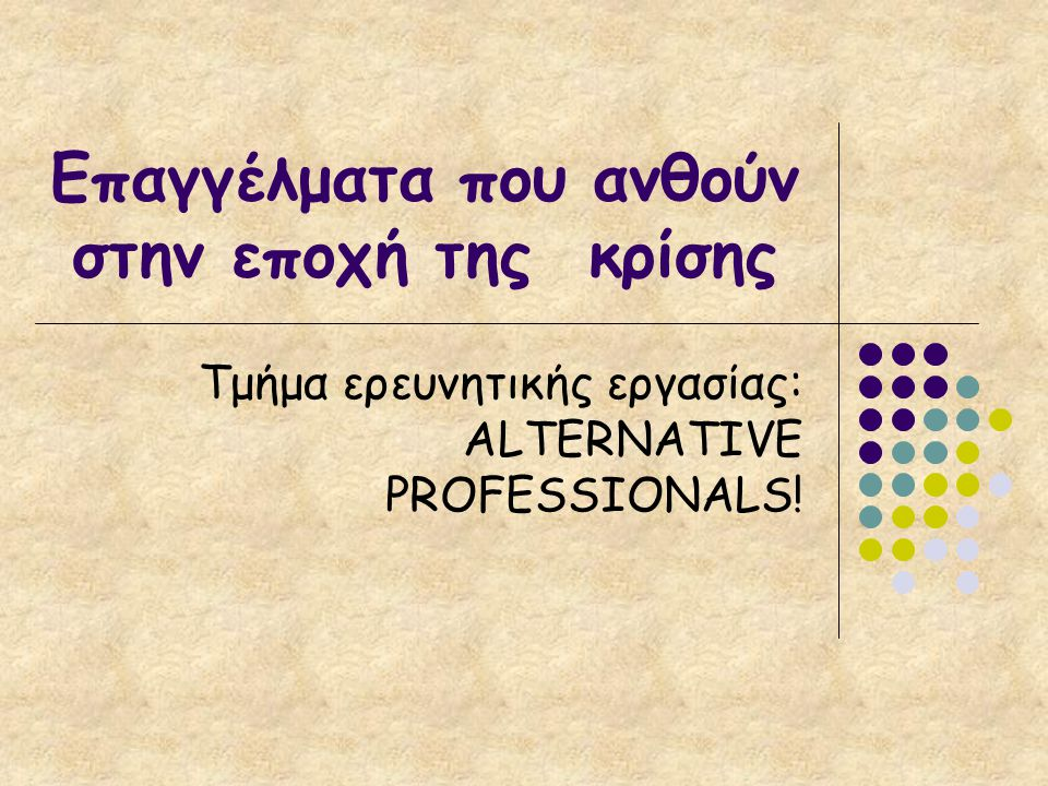 Επαγγέλματα που ανθούν στην εποχή της κρίσης Τμήμα ερευνητικής εργασίας: ALTERNATIVE PROFESSIONALS!