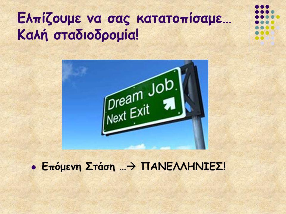 Ελπίζουμε να σας κατατοπίσαμε… Καλή σταδιοδρομία! Επόμενη Στάση …  ΠΑΝΕΛΛΗΝΙΕΣ!