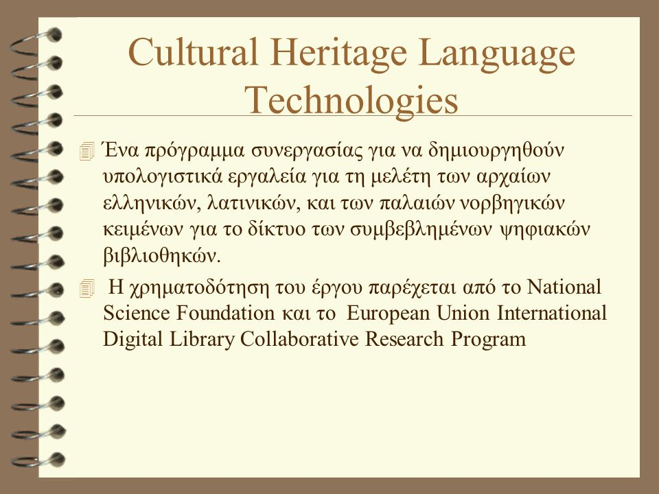 Cultural Heritage Language Technologies 4 Ένα πρόγραμμα συνεργασίας για να δημιουργηθούν υπολογιστικά εργαλεία για τη μελέτη των αρχαίων ελληνικών, λατινικών, και των παλαιών νορβηγικών κειμένων για το δίκτυο των συμβεβλημένων ψηφιακών βιβλιοθηκών.