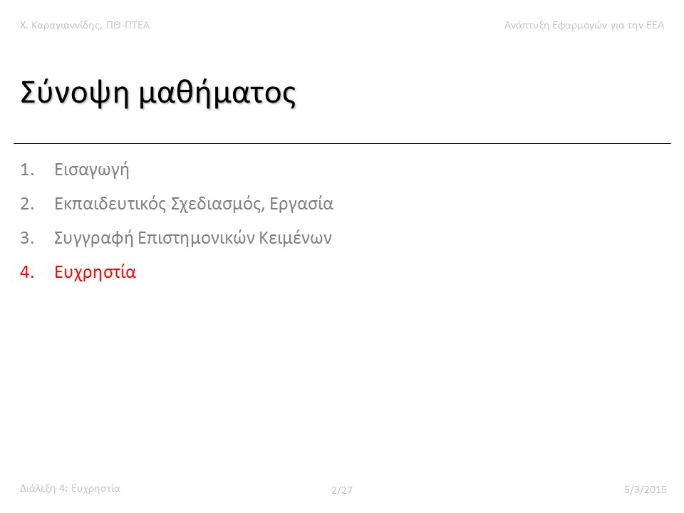 Χ. Καραγιαννίδης, ΠΘ-ΠΤΕΑΑνάπτυξη Εφαρμογών για την ΕΕΑ Διάλεξη 4: Ευχρηστία 2/27 5/3/2015 Σύνοψη μαθήματος 1.Εισαγωγή 2.Εκπαιδευτικός Σχεδιασμός, Εργ