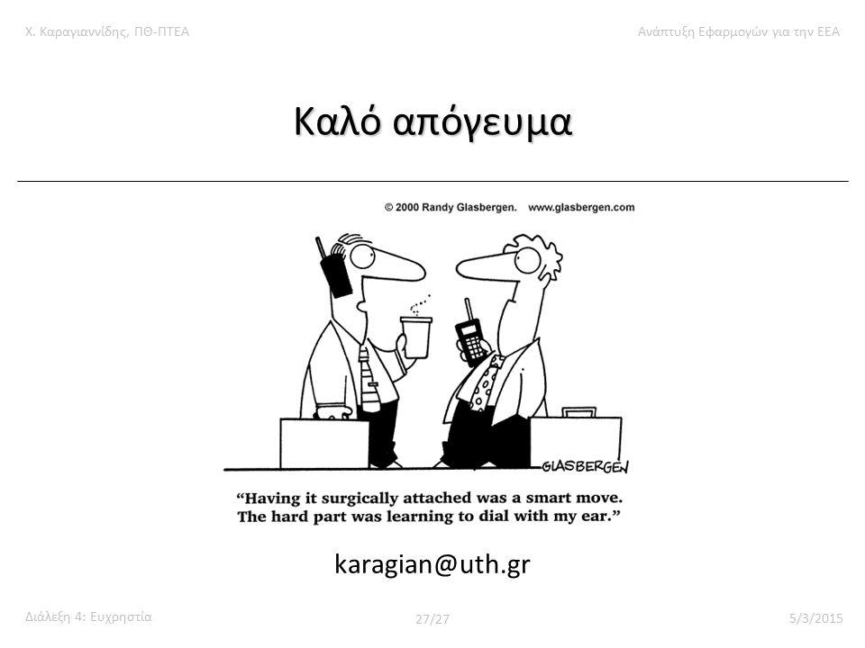 Χ. Καραγιαννίδης, ΠΘ-ΠΤΕΑΑνάπτυξη Εφαρμογών για την ΕΕΑ Διάλεξη 4: Ευχρηστία 27/27 5/3/2015 Καλό απόγευμα karagian@uth.gr
